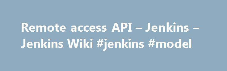 Remote access API – Jenkins – Jenkins Wiki #jenkins #model http://trinidad-and-tobago.remmont.com/remote-access-api-jenkins-jenkins-wiki-jenkins-model/  # Jenkins provides machine-consumable remote access API to its functionalities. Currently it comes in three flavors: Remote access API is offered in a REST-like style. That is, there is no single entry point for all features, and instead they are available under the . /api/ URL where . portion is the data that it acts on. For example, if…