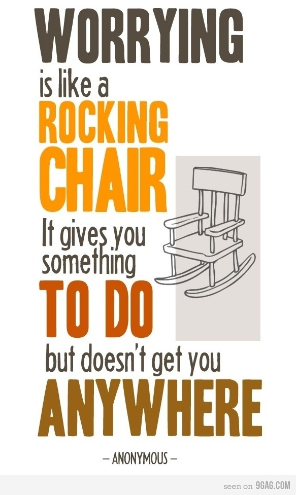 worrying is like a rocking chair; it gives you something to do but doesn't get you anywhere