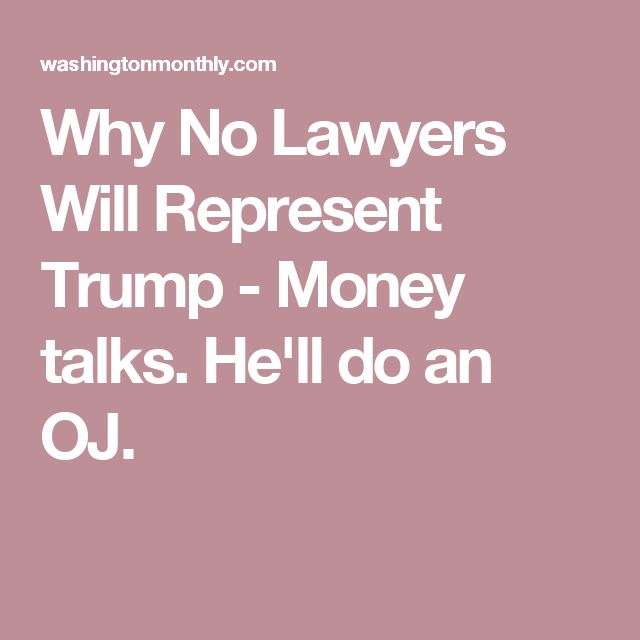 Why No Lawyers Will Represent Trump - Money talks. He'll do an OJ.