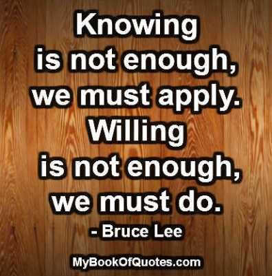 Knowing is not enough, we must apply.  Willing is not enough, we must do. Bruce  Lee