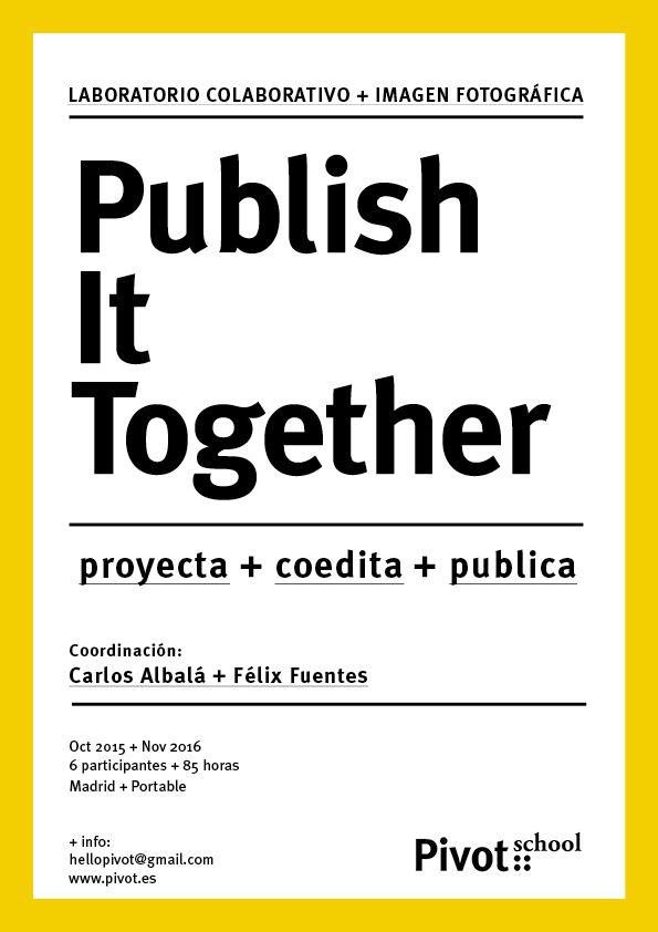 Publish It Together. Laboratorio de coedición de un proyecto con imagen fotográfica. :: Pivot School --> Madrid y Portable. 2015/16--> + info: http://goo.gl/IsSD7f