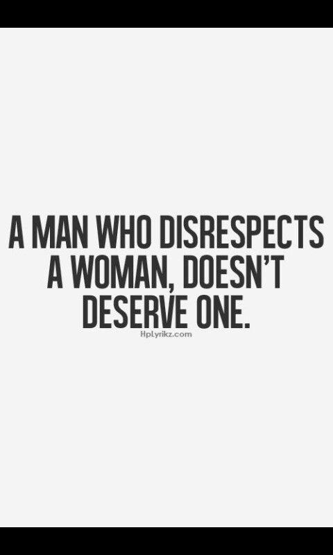 El hombre que no respeta a una mujer, no se merece una.