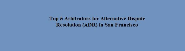 Top 5 Arbitrators for Alternative Dispute Resolution (ADR) in San Francisco