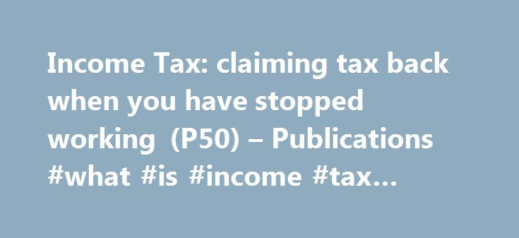 Income Tax: claiming tax back when you have stopped working (P50) – Publications #what #is #income #tax #return http://incom.remmont.com/income-tax-claiming-tax-back-when-you-have-stopped-working-p50-publications-what-is-income-tax-return/  #claiming income support # Income Tax: claiming tax back when you have stopped working (P50) Documents Detail To claim a tax refund if you're not going to work for at least 4 weeks (for example, you're retired, looking for a job, or returning to study)…