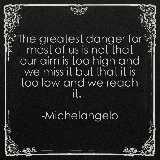 """The greatest danger for most of us is not that our aim is too high and we miss it but that it is too low and we reach it.""  -Michelangelo"