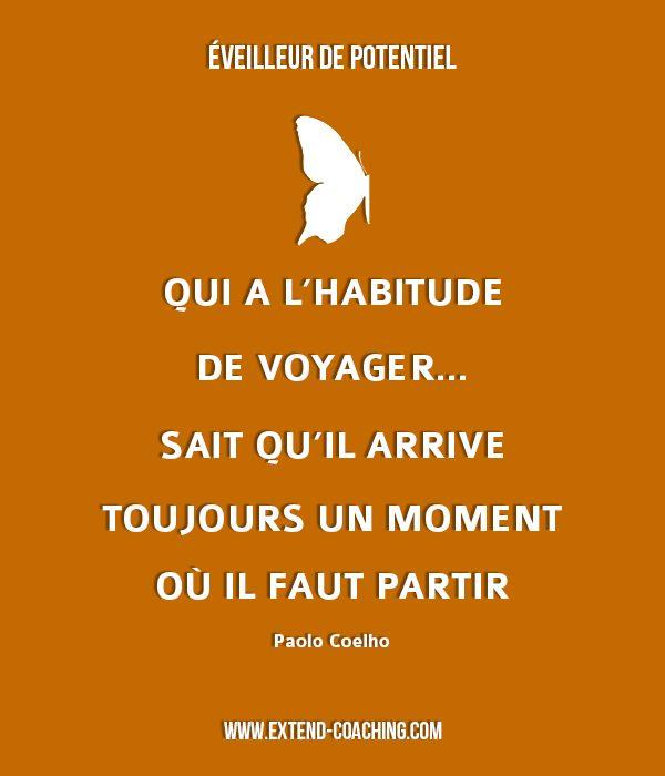 Qui a l'habitude de voyager... sait qu'il arrive toujours un moment où il faut partir - Paulo Coelho  Toutes les citations www.extend-coaching.com/citations