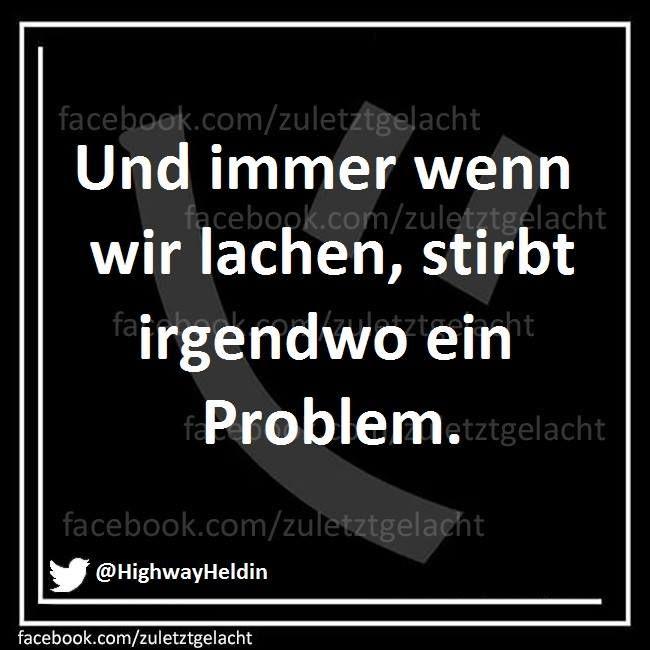 Und immer wenn wir lachen, stirbt irgendwo ein Problem.