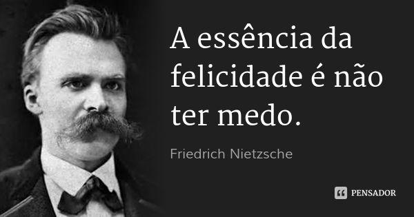 A essência da felicidade é não ter medo. — Friedrich Nietzsche
