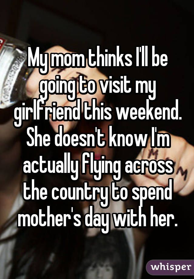 My mom thinks I'll be going to visit my girlfriend this weekend. She doesn't know I'm actually flying across the country to spend mother's day with her.