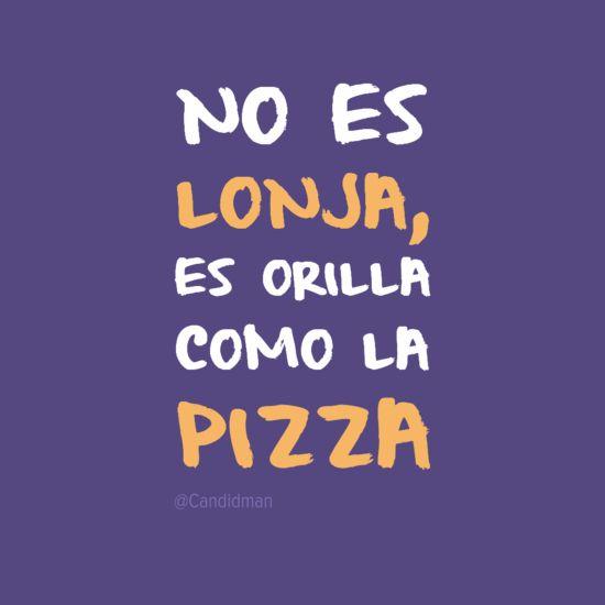 No es lonja es orilla como la pizza. @Candidman #Humor Candidman Pizza @candidman
