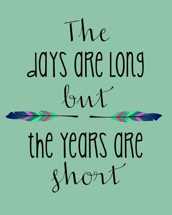 The Days Are Long But The Years Are Short Beautiful Encouraging
