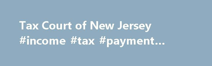 Tax Court of New Jersey #income #tax #payment #online http://incom.remmont.com/tax-court-of-new-jersey-income-tax-payment-online/  #new jersey income tax forms # Check important notices regularly for updates on Tax Court procedures. Click here for Notice and Order regarding Mandatory eFiling in Tax Court . Organization and Structure The Tax Court is a court of limited jurisdiction. Tax Court Judges hear appeals of tax decisions made by County Boards of Taxation. Continue Reading