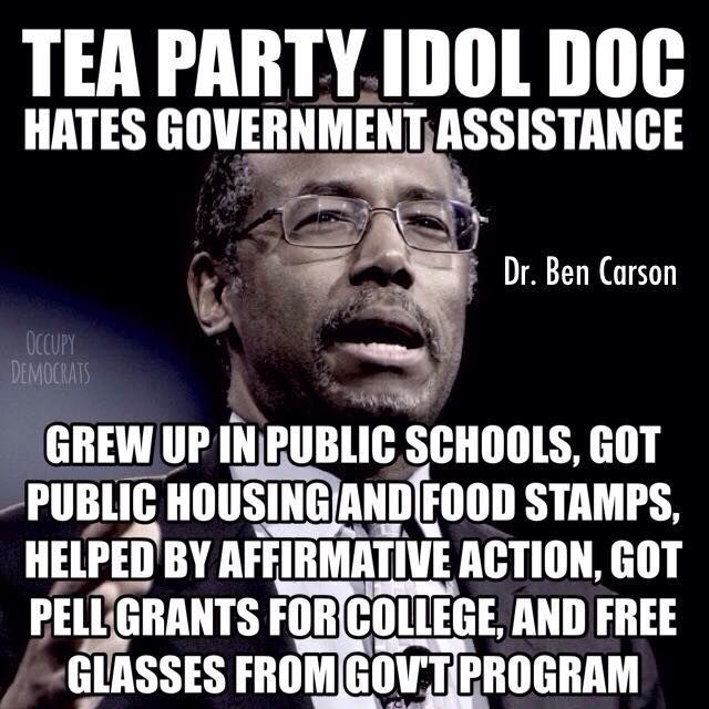 TEA PARTY IDOL DOC hates government assistance. Dr. Ben Carson grew up in public schools, got public housing and food stamps, helped by Affirmative Action, got Pell grants for college, and free glasses from gov't program.