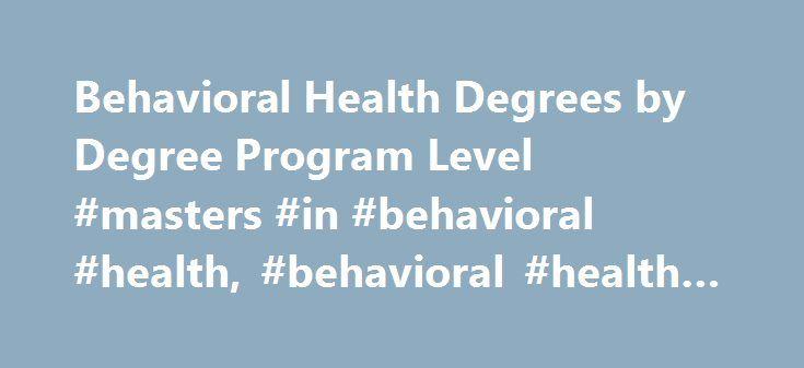 Behavioral Health Degrees by Degree Program Level #masters #in #behavioral #health, #behavioral #health #degrees http://philippines.nef2.com/behavioral-health-degrees-by-degree-program-level-masters-in-behavioral-health-behavioral-health-degrees/  # Behavioral Health Degrees by Degree Program Level Doctorate Ph.D. in General Psychology – Cognition and Instruction Ph.D. in General Psychology – Industrial and Organizational Psychology Ph.D. in General Psychology – Performance Psychology Master…