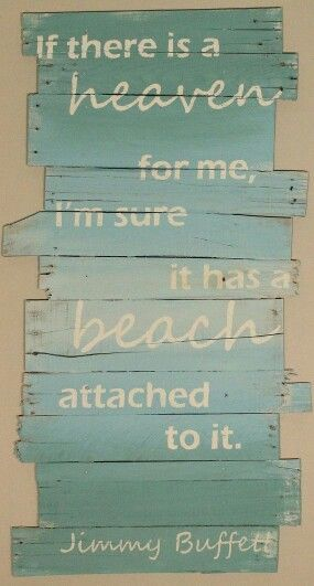If there is a heaven for me, I'm sure it has a beach attached to it ~ Jimmy Buffett