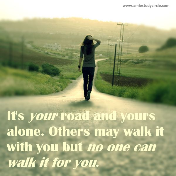 Itu0027s Your Road And Yours Alone. Others May Walk It With You But No One