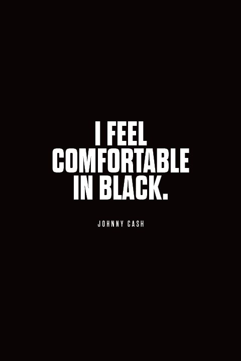 I was wearing black clothes almost from the beginning. I feel comfortable in black. I felt like black looked good onstage, that it was attractive, so I started wearing it all the time. – Johnny Cash