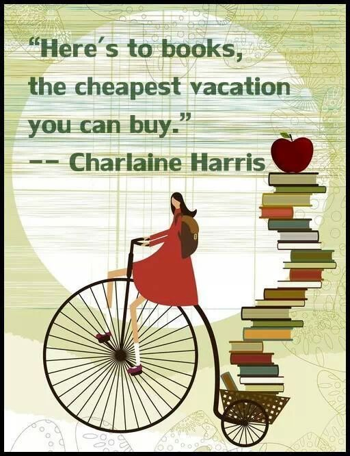 """""""Here's to books, the cheapest vacation you can buy."""" - Charlaine Harris"""