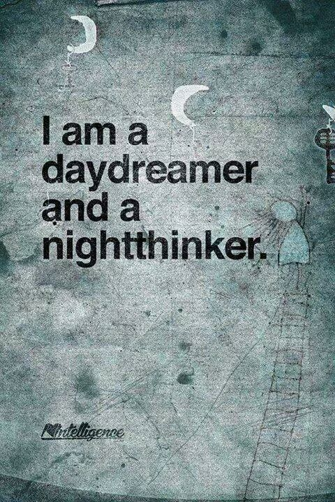It's true actually, I stay up for hours sometimes after I get in bed just thinking about things, and I zone out during the day thinking about the wonderful places in my head.