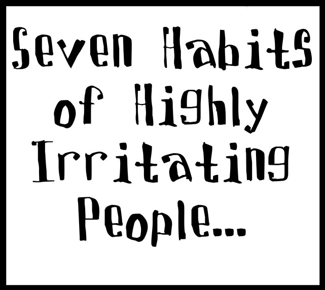 Seven Habits of Highly Irritating People... #quote