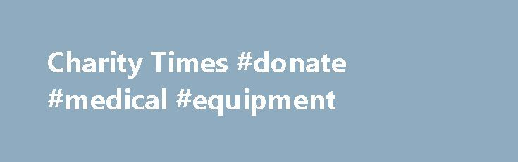 Charity Times #donate #medical #equipment http://donate.remmont.com/charity-times-donate-medical-equipment/  #for charity # WINNERS ANNOUNCED – Charity Times Awards 2016 CAF launches charity investment service Foundation grant-making neared record in 2014/15 New £5m fund for local charities in Kent and Medway Christian charity failed to safeguard beneficiaries, regulator says WWF-UK names new chief executive BLOG: Social media is an opportunity the sector cannot afford to […]