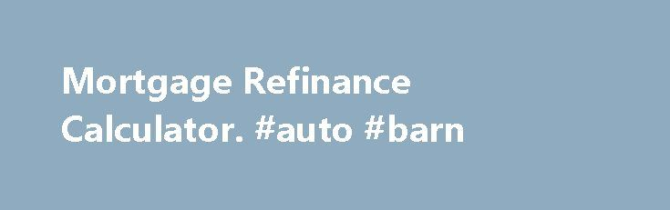Mortgage Refinance Calculator. #auto #barn http://france.remmont.com/mortgage-refinance-calculator-auto-barn/  #refinance auto loan calculator # Should you refinance your mortgage? BY: Amy Fontinelle When current mortgage rates drop below the rate you re paying on your home loan, you might wonder whether you should refinance. A good rule of thumb is to consider it if your new interest rate would be at least 1% lower than your current interest rate. This drop will cut your monthly payment by…