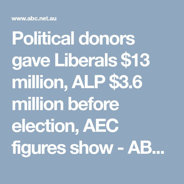Political donors gave Liberals $13 million, ALP $3.6 million before election, AEC figures show - ABC News (Australian Broadcasting Corporation)