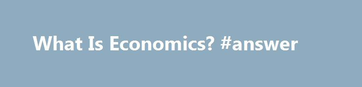 What Is Economics? #answer http://health.nef2.com/what-is-economics-answer/  #economics answers # What Is Economics? By Mike Moffatt. Economics Expert Updated October 13, 2015. What at first may appear to be a relatively simple and straightforward question is actually one economists have been trying to define in their own terms throughout history. So it should be no surprise that there is no one universally-accepted answer to the question: What is economics? Browsing the web, you will find…