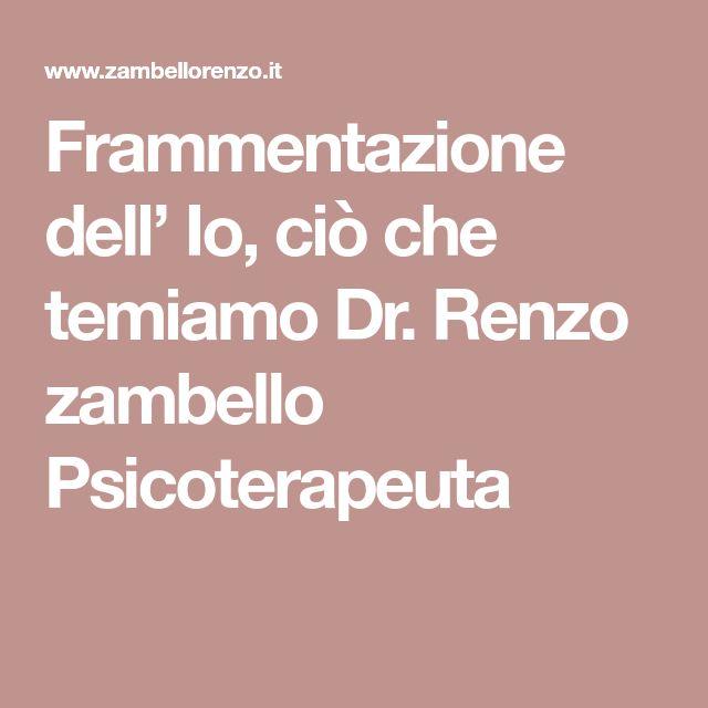 Frammentazione dell' Io, ciò che temiamo Dr. Renzo zambello Psicoterapeuta