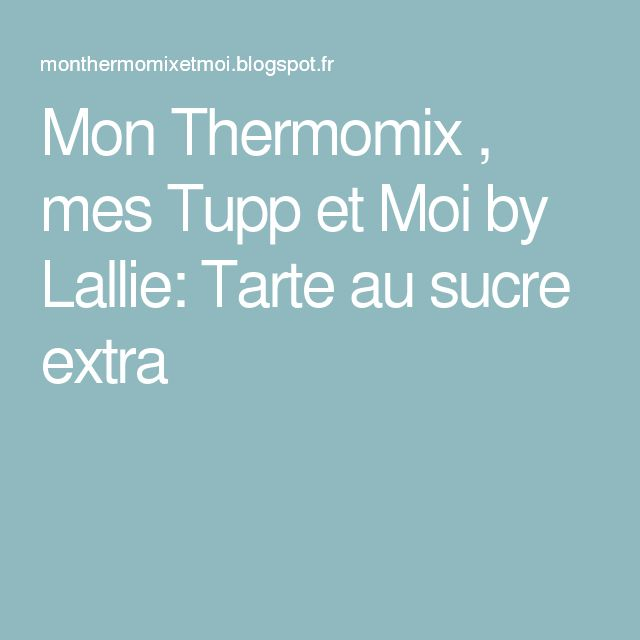Mon Thermomix , mes Tupp et Moi by Lallie: Tarte au sucre extra