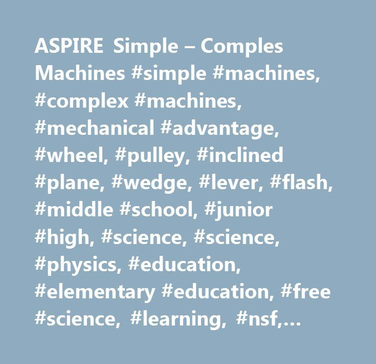 ASPIRE Simple – Comples Machines #simple #machines, #complex #machines, #mechanical #advantage, #wheel, #pulley, #inclined #plane, #wedge, #lever, #flash, #middle #school, #junior #high, #science, #science, #physics, #education, #elementary #education, #f