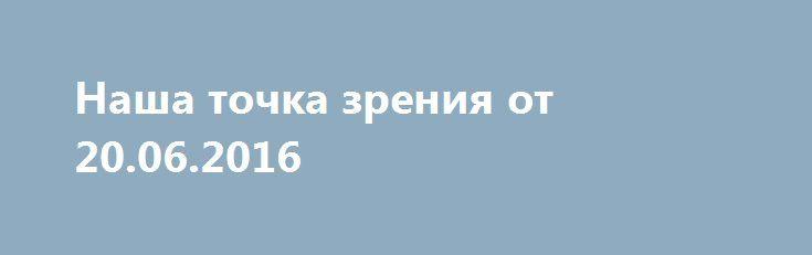 Наша точка зрения от 20.06.2016 http://rusdozor.ru/2016/06/21/nasha-tochka-zreniya-ot-20-06-2016/  Наша точка зрения от 20.06.2016
