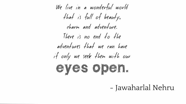 """""""We live in a wonderful world that is full of beauty, charm and adventure. There is no end to the adventures that we can have if only we seek them with our eyes open."""" →Jawaharlal Nehru"""