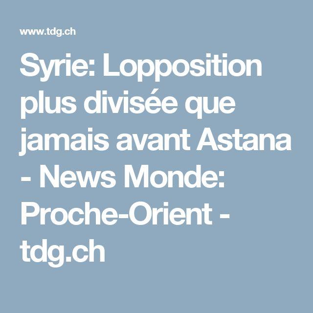 Syrie: Lopposition plus divisée que jamais avant Astana -  News Monde: Proche-Orient - tdg.ch