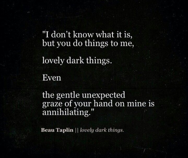 """I don't know what it is, but you do things to me, lovely, dark things"" -Beau Taplin"