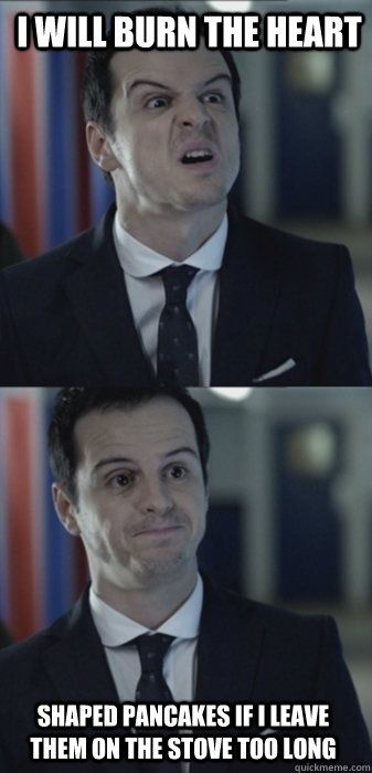 i will burn the heart shaped pancakes if i leave them on the - Misleading Moriarty