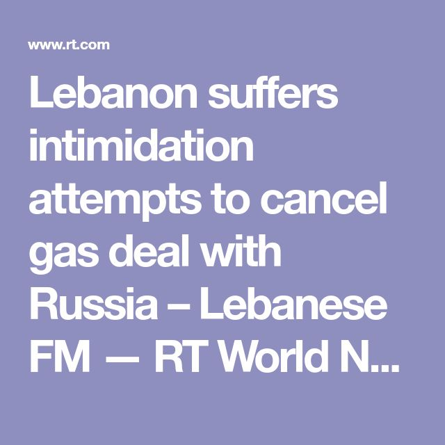 Lebanon suffers intimidation attempts to cancel gas deal with Russia – Lebanese FM — RT World News