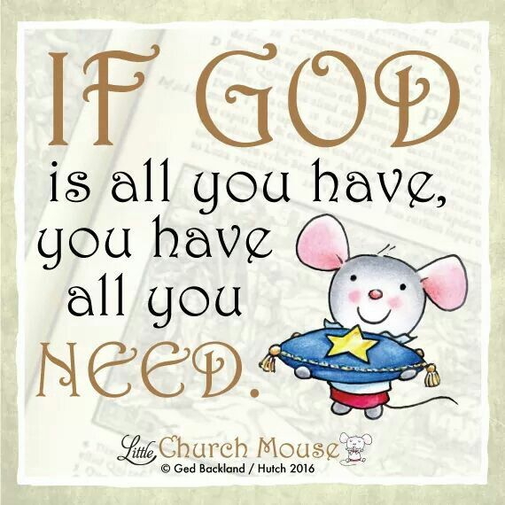✞♡✞ If God is all you have, you have all you Need. Amen...Little Church Mouse 1 Feb. 2016 ✞♡✞