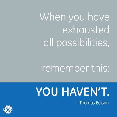When you have exausted all possibilities, remember this: YOU HAVEN'T!