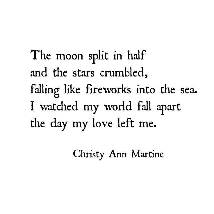 The moon split iin half and the stars crumbled, falling like firewokds into the sea. I watched the world fall apart the day my love left me. ~ Christy Ann Martine