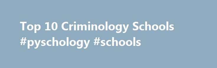 Top 10 Criminology Schools #pyschology #schools http://answer.nef2.com/top-10-criminology-schools-pyschology-schools/  # Get Your Degree! Find schools and get information on the program that s right for you. Powered by Campus Explorer Top 10 Schools Offering a Criminology Degree In this article, we have outlined the top 10 schools and colleges offering a criminology degree. These schools are ranked by Campus Explorer Inc. based on a combination of program or major graduation data from the…