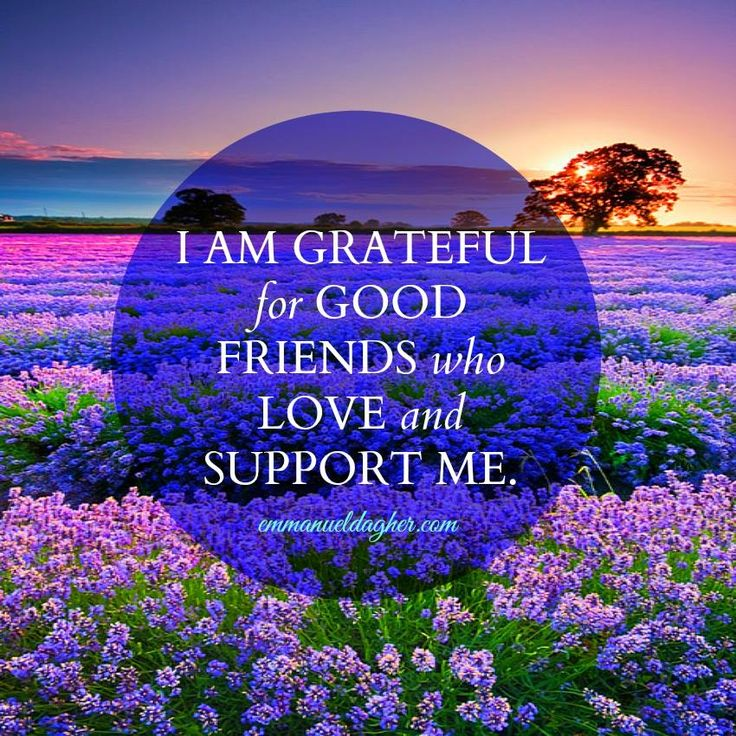 I am grateful for good friends who love and support me