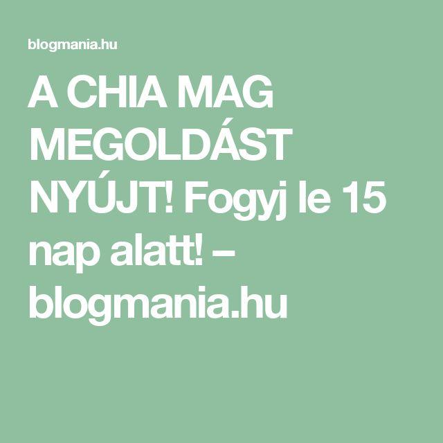 A CHIA MAG MEGOLDÁST NYÚJT! Fogyj le 15 nap alatt! – blogmania.hu