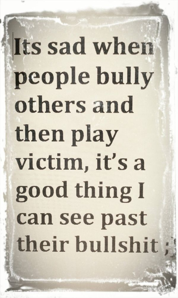 People who bully then act like the victim. I've never understood this. Either admit your wrong doing or just stop being mean