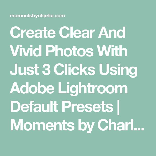 Create Clear And Vivid Photos With Just 3 Clicks Using Adobe Lightroom Default Presets | Moments by Charlie BLOG & Online Shop
