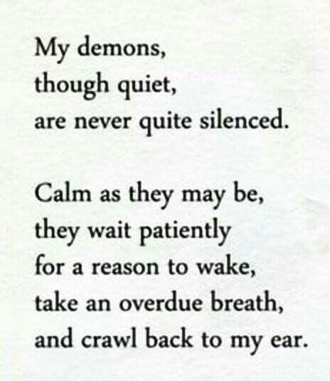 My demons, though quiet, are never quite silenced. Calm as they may be, they wait patiently for a reason to wake, take an overdue breath, and crawl back to my ear.