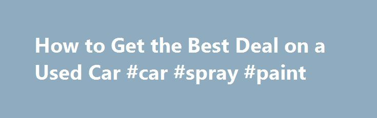 How to Get the Best Deal on a Used Car #car #spray #paint http://remmont.com/how-to-get-the-best-deal-on-a-used-car-car-spray-paint/  #used car deals # How to Get the Best Deal on a Used Car By Jessica L. Anderson | June 2011 Prices are higher, but our strategies will help you land a bargain. As new cars are sold, used cars enter the market. But over the past few years, new-car sales fell off a cliff — and so did the number of used cars for sale. Add higher demand for used cars ever since…