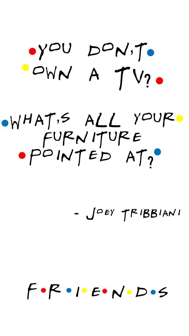Friends TV show quotes Joey Tribbiani (Matt LeBlanc) You don't own a TV? What… – Melc