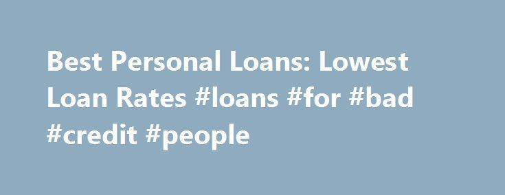 Best Personal Loans: Lowest Loan Rates #loans #for #bad #credit #people http://loans.nef2.com/2017/04/28/best-personal-loans-lowest-loan-rates-loans-for-bad-credit-people/  #best personal loan # How to find the very best personal loans: You have to shop around For a home remodel, debt consolidation or the vacation of a lifetime, a personal loan may be the answer. A personal loan gives…  Read more #homeimprovementloans,