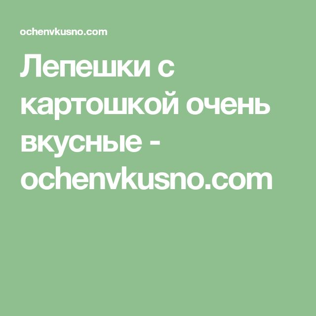 Лепешки с картошкой очень вкусные - ochenvkusno.com